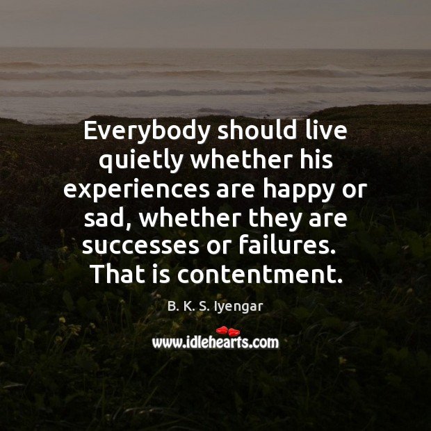 Everybody should live quietly whether his experiences are happy or sad, whether B. K. S. Iyengar Picture Quote