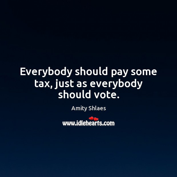 Image, Everybody should pay some tax, just as everybody should vote.