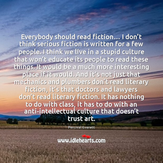 Everybody should read fiction… I don't think serious fiction is written Image