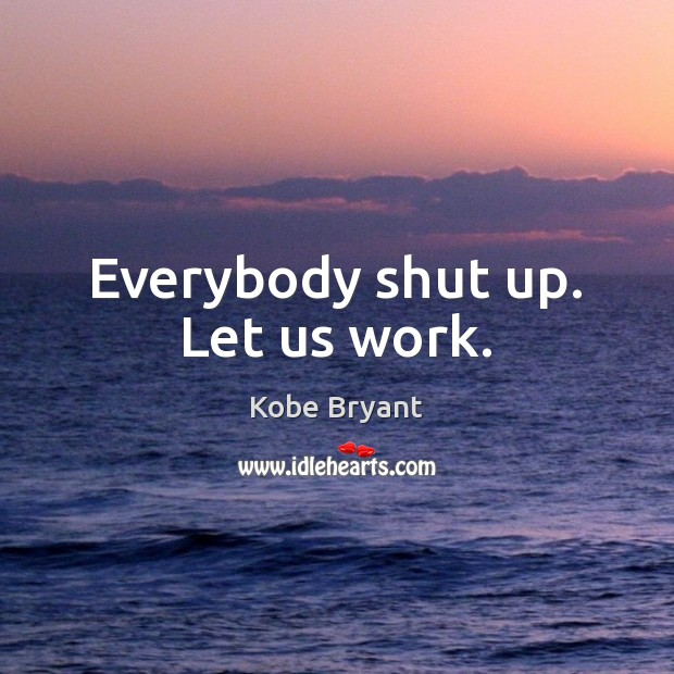 Everybody shut up. Let us work. Kobe Bryant Picture Quote
