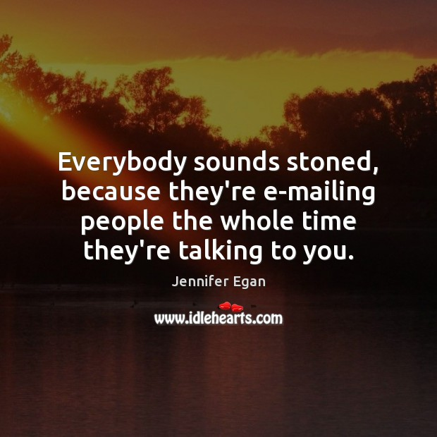 Everybody sounds stoned, because they're e-mailing people the whole time they're talking Jennifer Egan Picture Quote