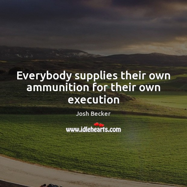 Everybody supplies their own ammunition for their own execution Image
