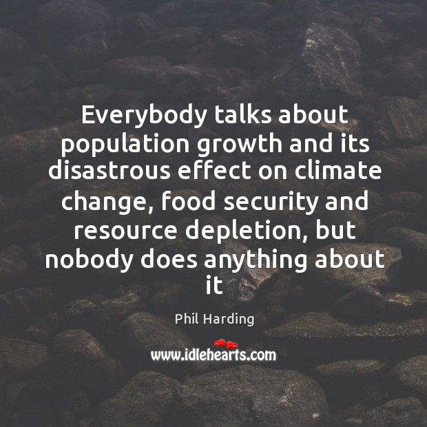 Everybody talks about population growth and its disastrous effect on climate change, Phil Harding Picture Quote