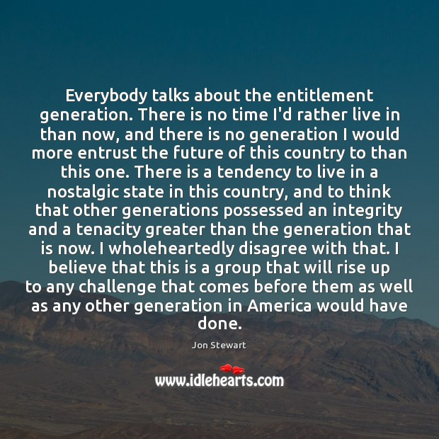 Image, Everybody talks about the entitlement generation. There is no time I'd rather