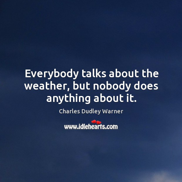 Everybody talks about the weather, but nobody does anything about it. Charles Dudley Warner Picture Quote
