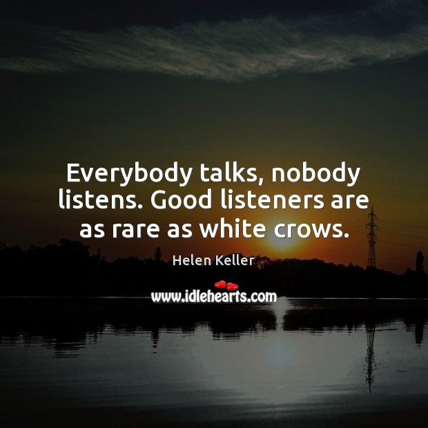 Everybody talks, nobody listens. Good listeners are as rare as white crows. Image