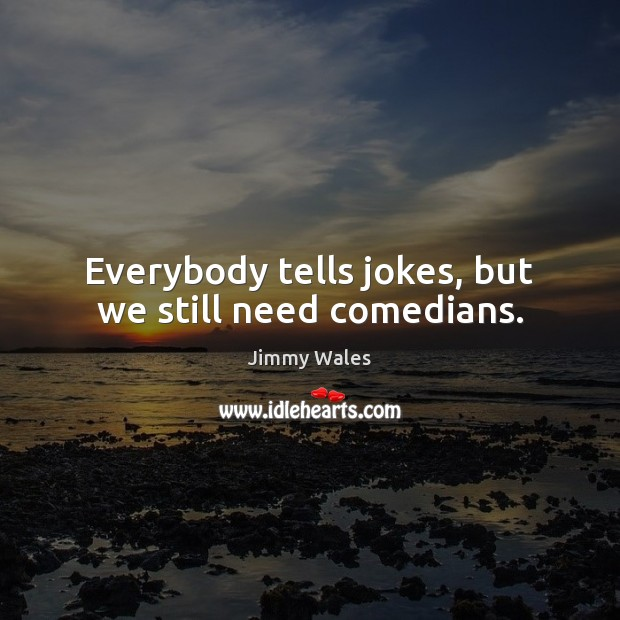 Everybody tells jokes, but we still need comedians. Jimmy Wales Picture Quote
