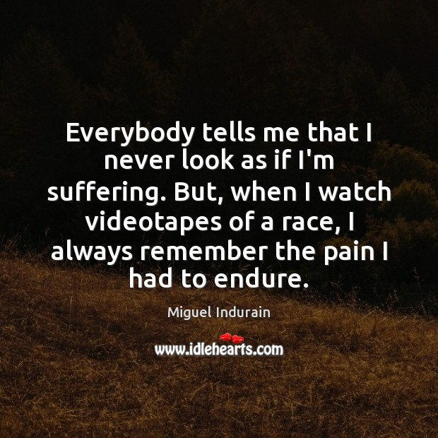 Everybody tells me that I never look as if I'm suffering. But, Miguel Indurain Picture Quote