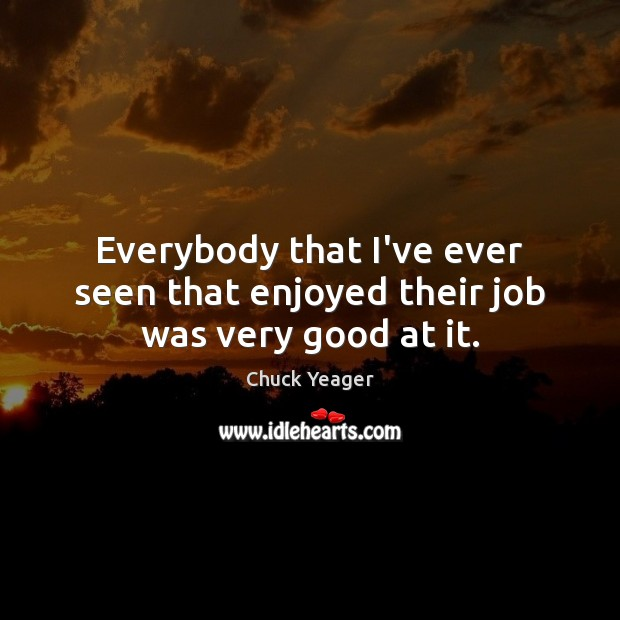 Everybody that I've ever seen that enjoyed their job was very good at it. Chuck Yeager Picture Quote