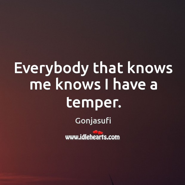 Everybody that knows me knows I have a temper. Image