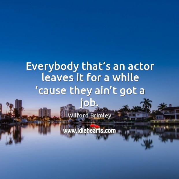 Everybody that's an actor leaves it for a while 'cause they ain't got a job. Image