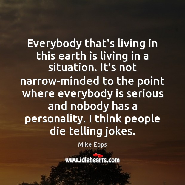 Everybody that's living in this earth is living in a situation. It's Mike Epps Picture Quote