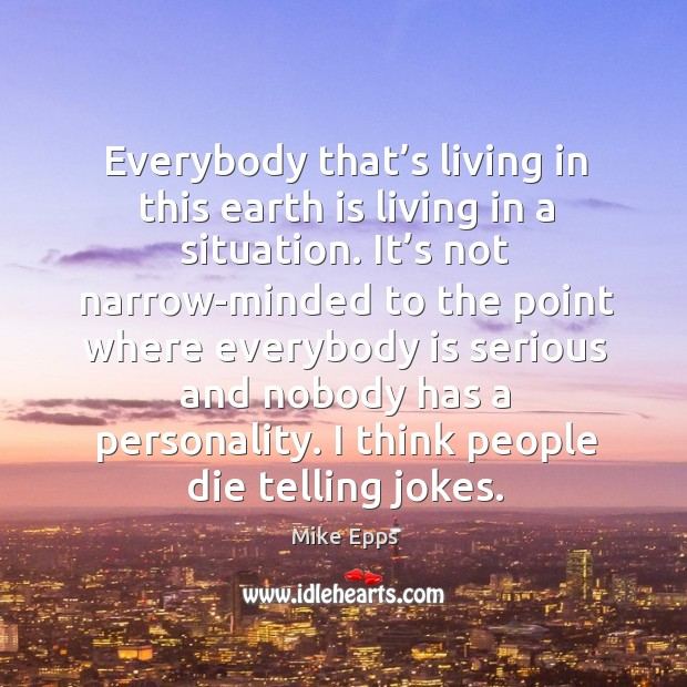 Everybody that's living in this earth is living in a situation. Mike Epps Picture Quote