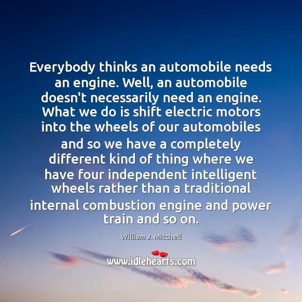 Everybody thinks an automobile needs an engine. Well, an automobile doesn't necessarily Image
