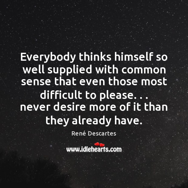 Everybody thinks himself so well supplied with common sense that even those René Descartes Picture Quote