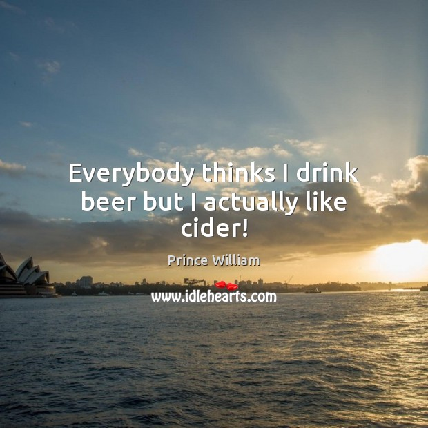 Image, Everybody thinks I drink beer but I actually like cider!