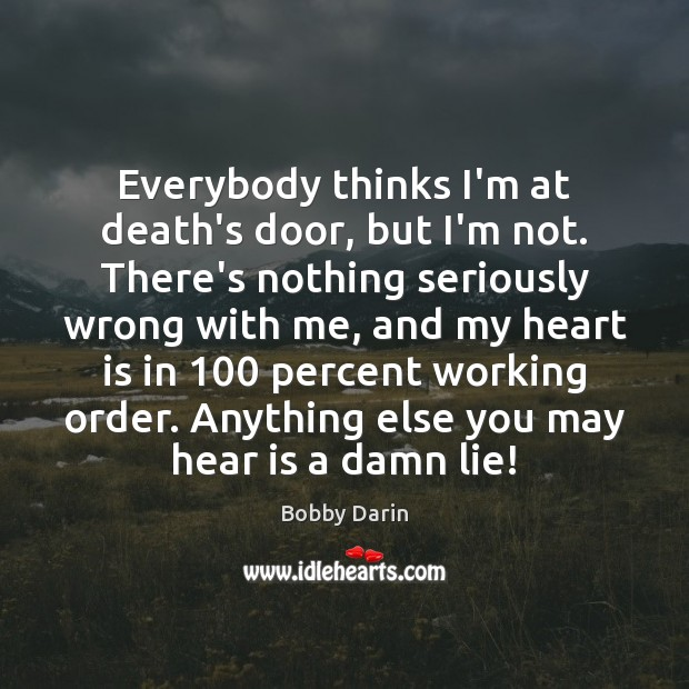 Image, Everybody thinks I'm at death's door, but I'm not. There's nothing seriously