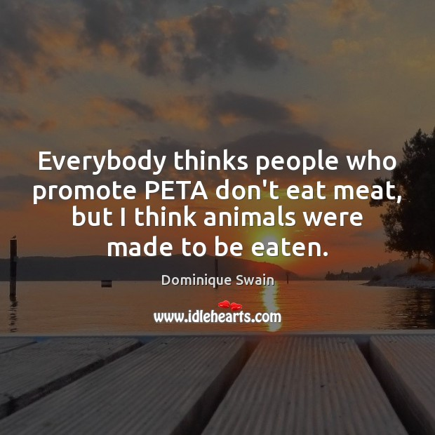 Everybody thinks people who promote PETA don't eat meat, but I think Image