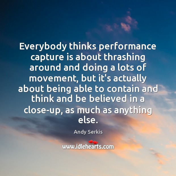 Everybody thinks performance capture is about thrashing around and doing a lots Image