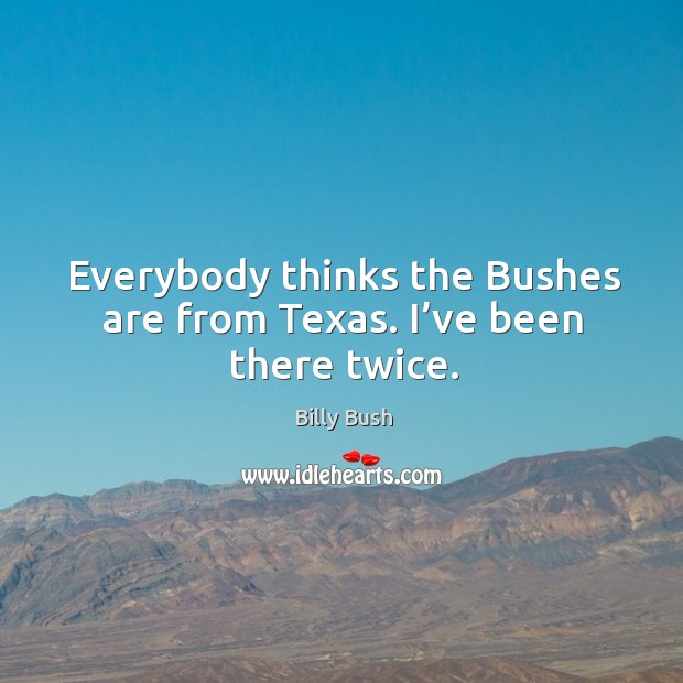 Everybody thinks the bushes are from texas. I've been there twice. Image