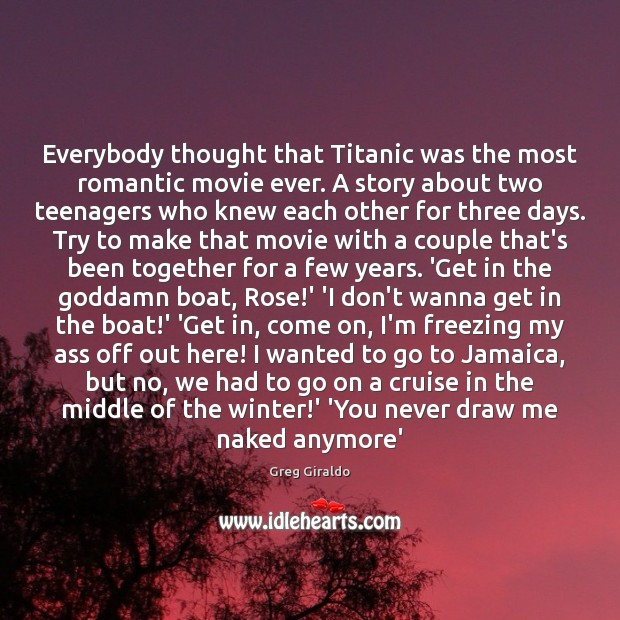 Everybody thought that Titanic was the most romantic movie ever. A story Greg Giraldo Picture Quote