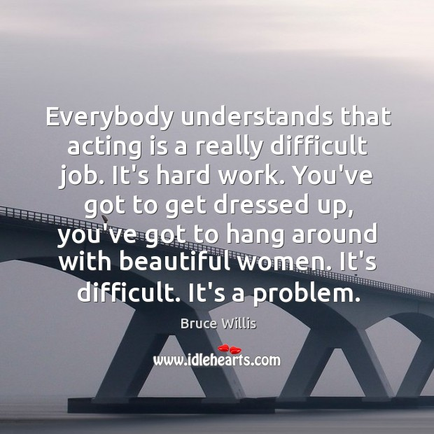 Everybody understands that acting is a really difficult job. It's hard work. Bruce Willis Picture Quote