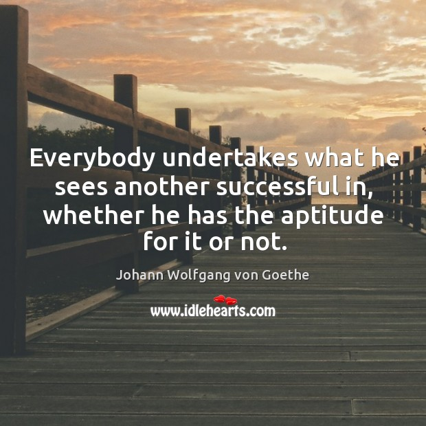 Everybody undertakes what he sees another successful in, whether he has the aptitude for it or not. Image