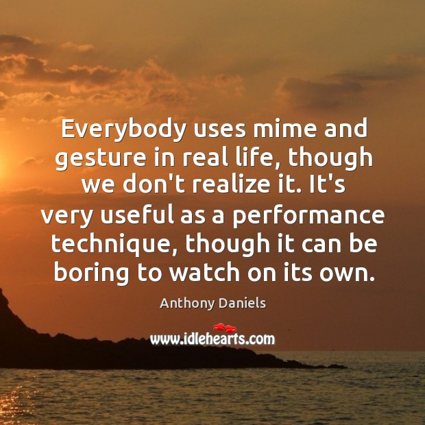 Everybody uses mime and gesture in real life, though we don't realize Anthony Daniels Picture Quote