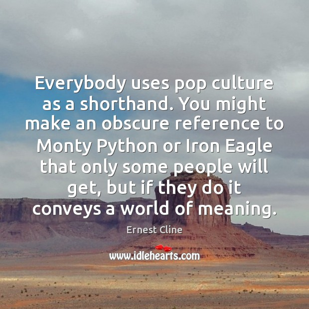 Everybody uses pop culture as a shorthand. You might make an obscure Ernest Cline Picture Quote