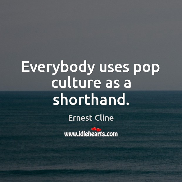 Everybody uses pop culture as a shorthand. Ernest Cline Picture Quote