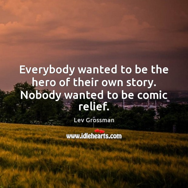 Everybody wanted to be the hero of their own story. Nobody wanted to be comic relief. Lev Grossman Picture Quote