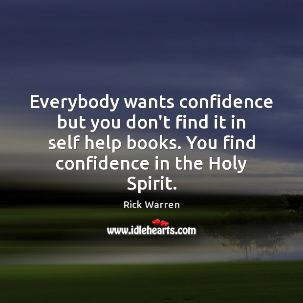 Everybody wants confidence but you don't find it in self help books. Rick Warren Picture Quote
