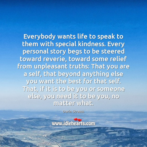 Everybody wants life to speak to them with special kindness. Every personal Darin Strauss Picture Quote