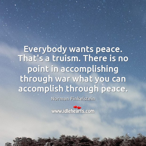 Image, Everybody wants peace. That's a truism. There is no point in accomplishing