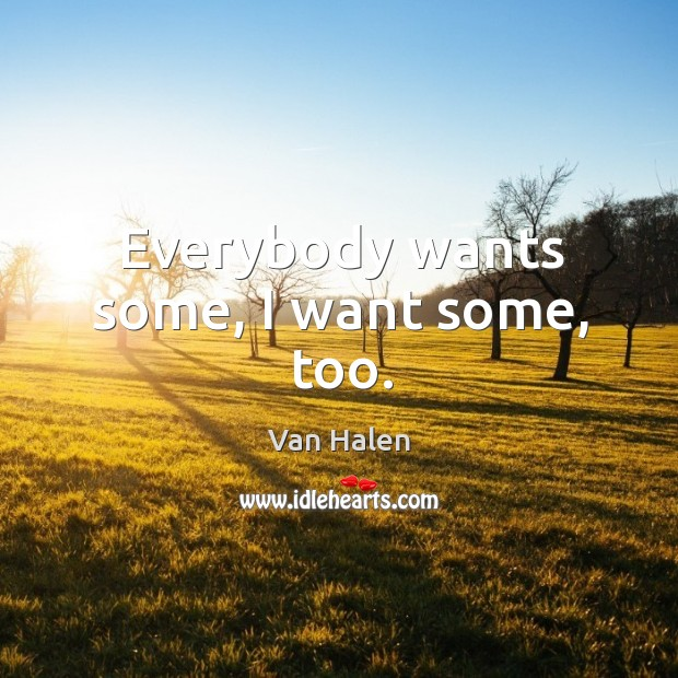 Everybody wants some, I want some, too. Van Halen Picture Quote