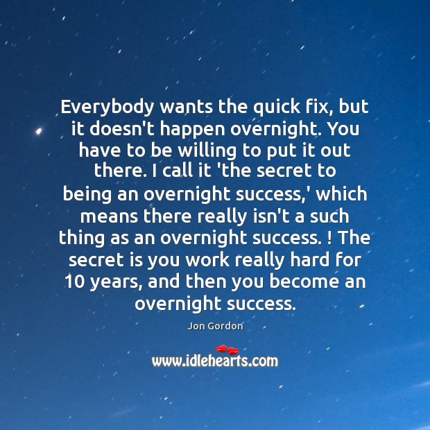 Everybody wants the quick fix, but it doesn't happen overnight. You have Jon Gordon Picture Quote