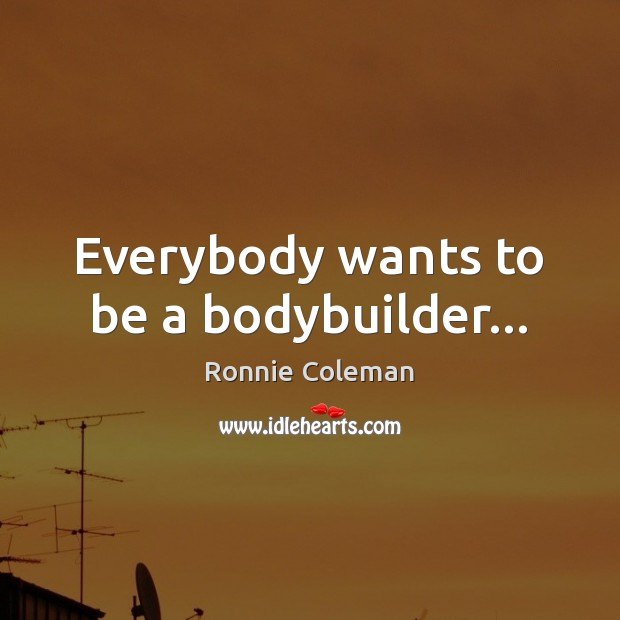 Everybody wants to be a bodybuilder… Ronnie Coleman Picture Quote
