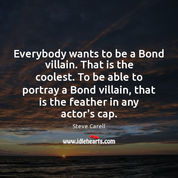 Everybody wants to be a Bond villain. That is the coolest. To Steve Carell Picture Quote