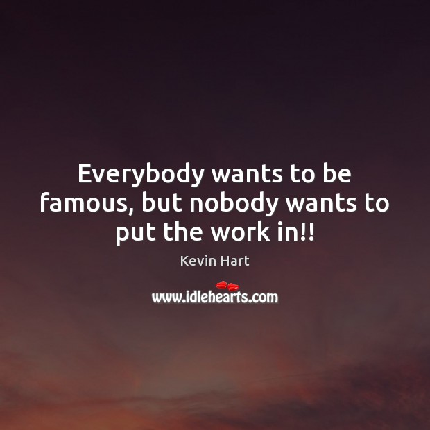 Everybody wants to be famous, but nobody wants to put the work in!! Kevin Hart Picture Quote
