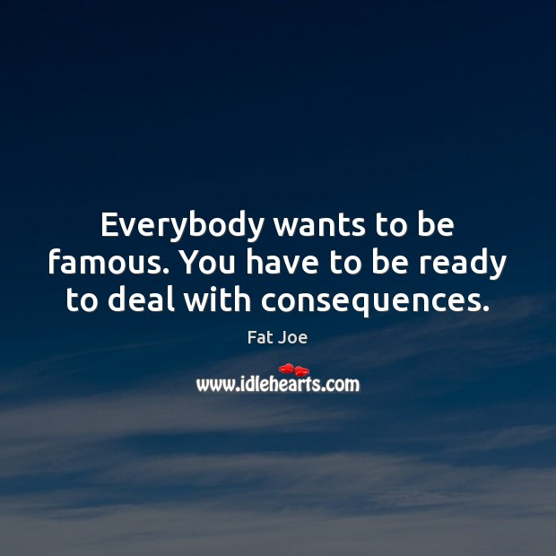 Everybody wants to be famous. You have to be ready to deal with consequences. Image