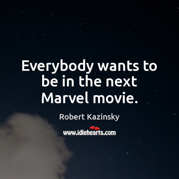 Everybody wants to be in the next Marvel movie. Robert Kazinsky Picture Quote