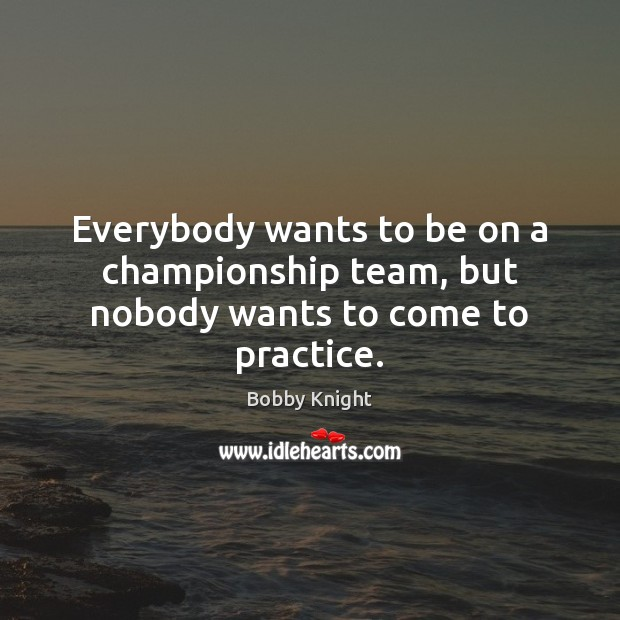 Everybody wants to be on a championship team, but nobody wants to come to practice. Image