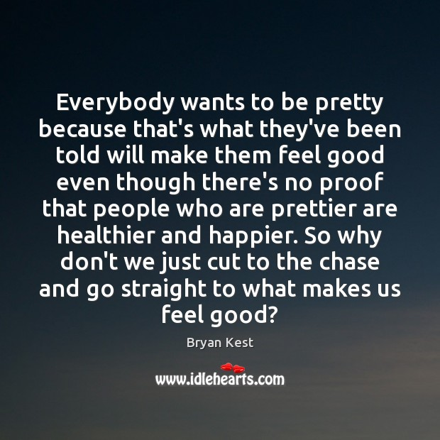 Image, Everybody wants to be pretty because that's what they've been told will