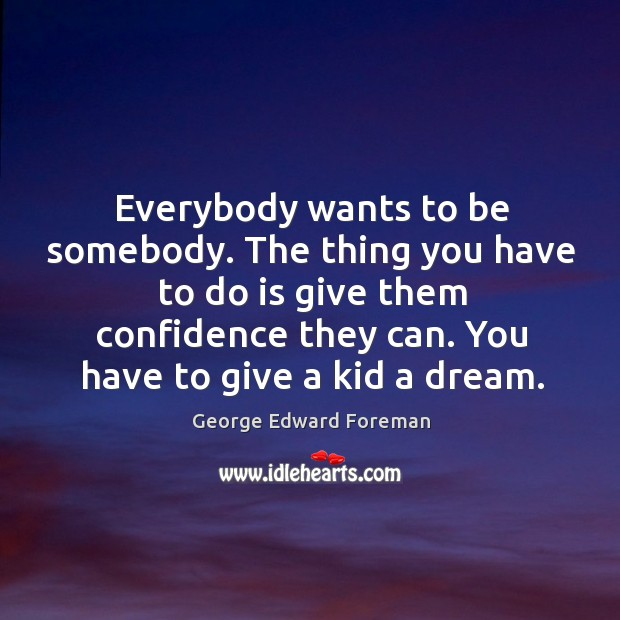 Everybody wants to be somebody. The thing you have to do is give them confidence they can. Image