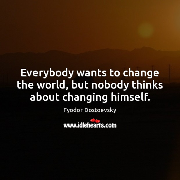 Everybody wants to change the world, but nobody thinks about changing himself. Fyodor Dostoevsky Picture Quote