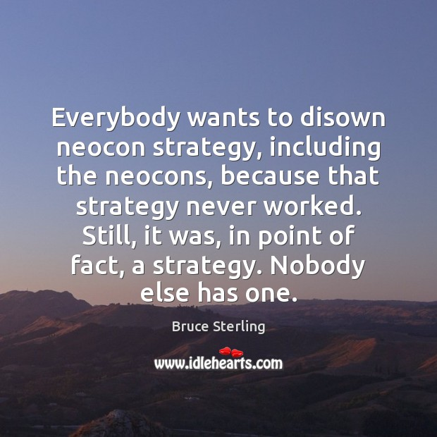 Everybody wants to disown neocon strategy, including the neocons, because that strategy Bruce Sterling Picture Quote