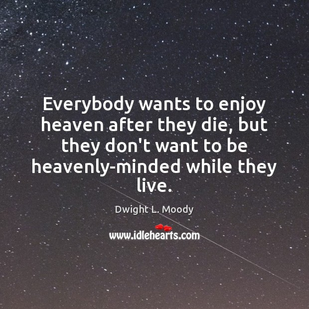 Everybody wants to enjoy heaven after they die, but they don't want Dwight L. Moody Picture Quote
