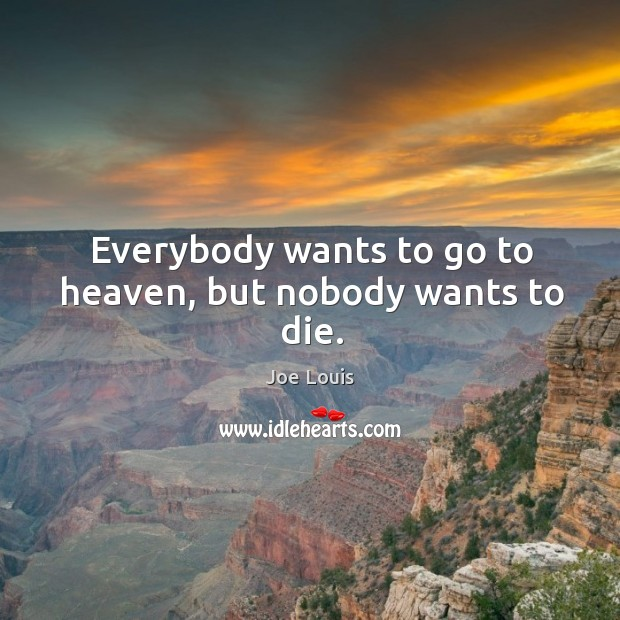 Everybody wants to go to heaven, but nobody wants to die. Image