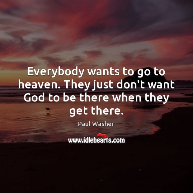 Everybody wants to go to heaven. They just don't want God to be there when they get there. Paul Washer Picture Quote