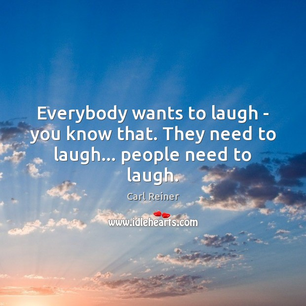 Everybody wants to laugh – you know that. They need to laugh… people need to laugh. Image